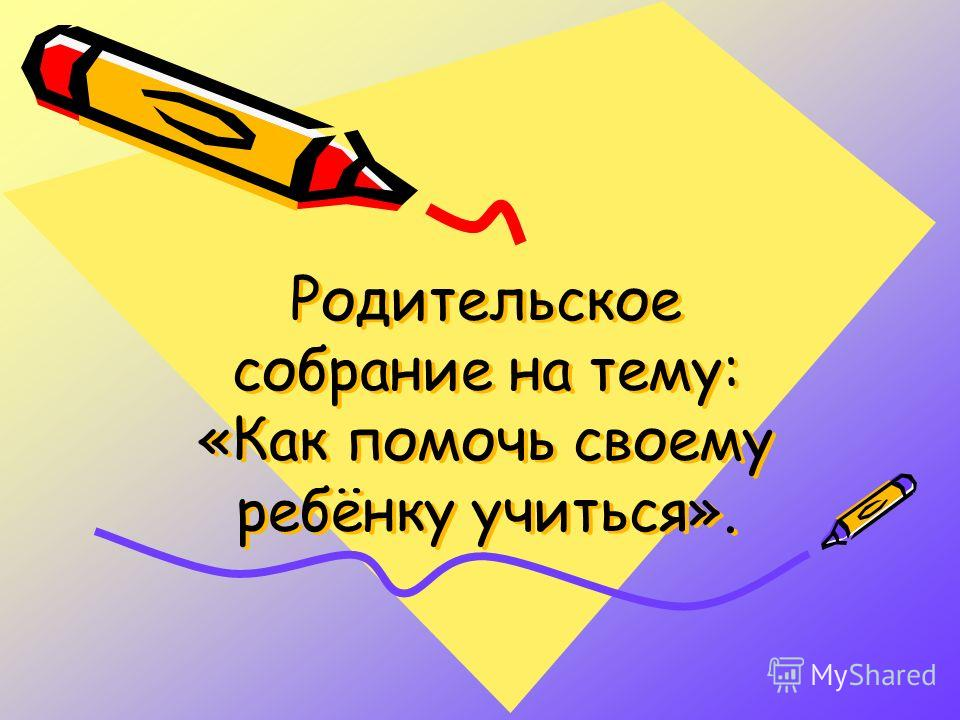 Родительское собрание на тему: «Как помочь своему ребёнку учиться».