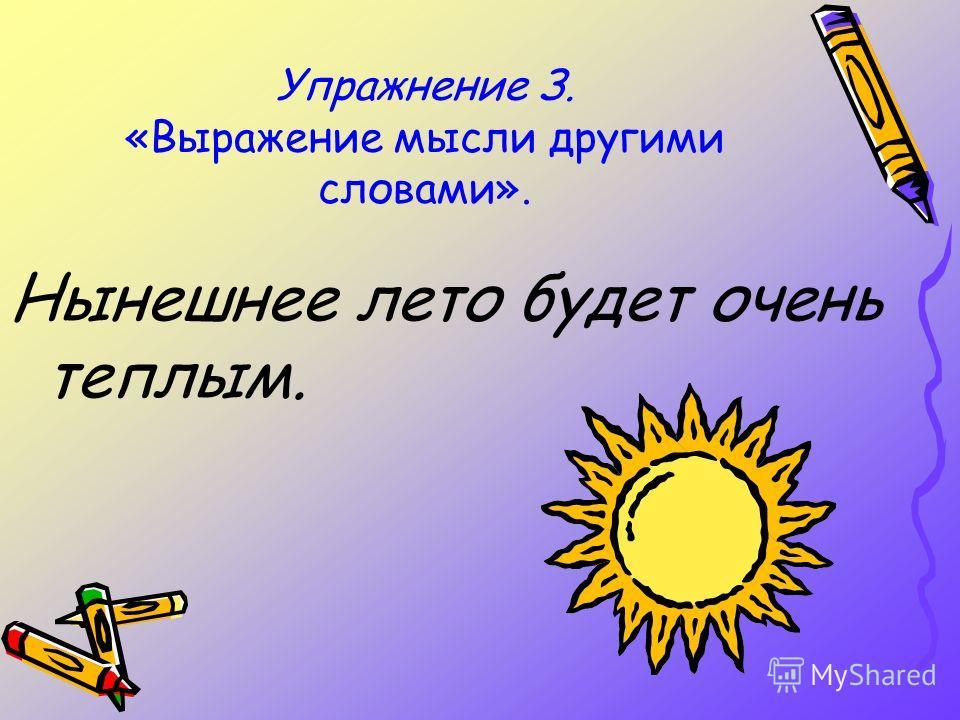 Упражнение З. «Выражение мысли другими словами». Нынешнее лето будет очень теплым.