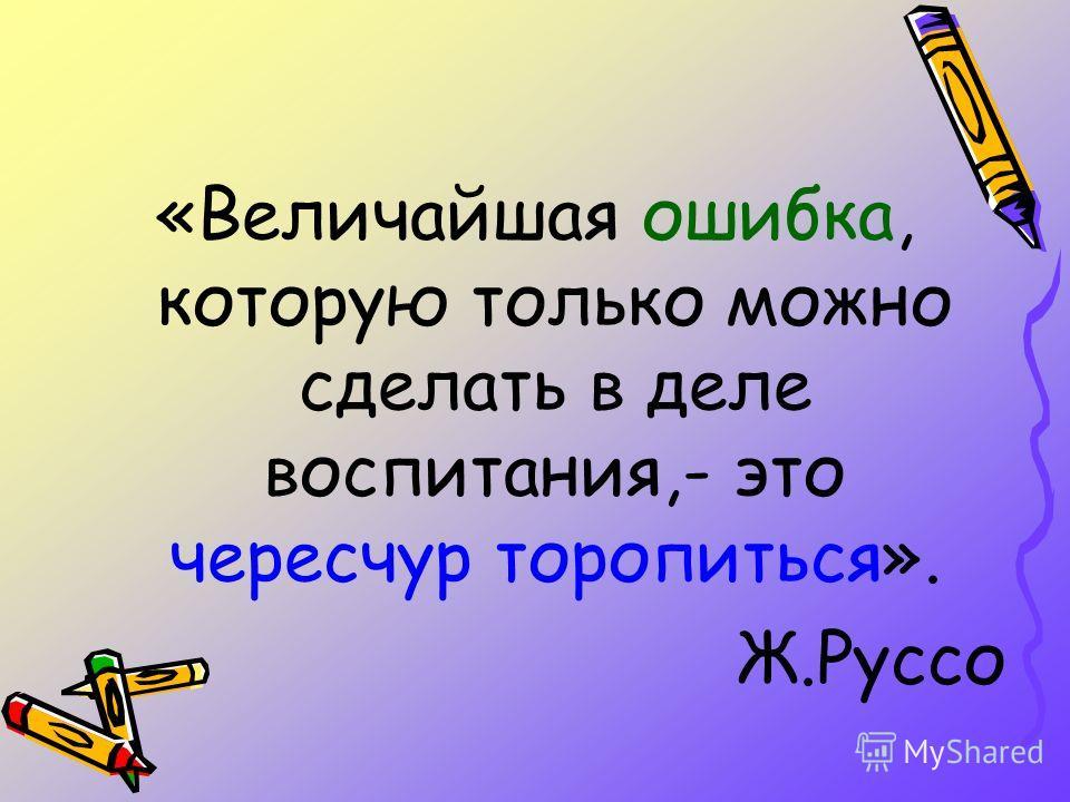 «Величайшая ошибка, которую только можно сделать в деле воспитания,- это чересчур торопиться». Ж.Руссо