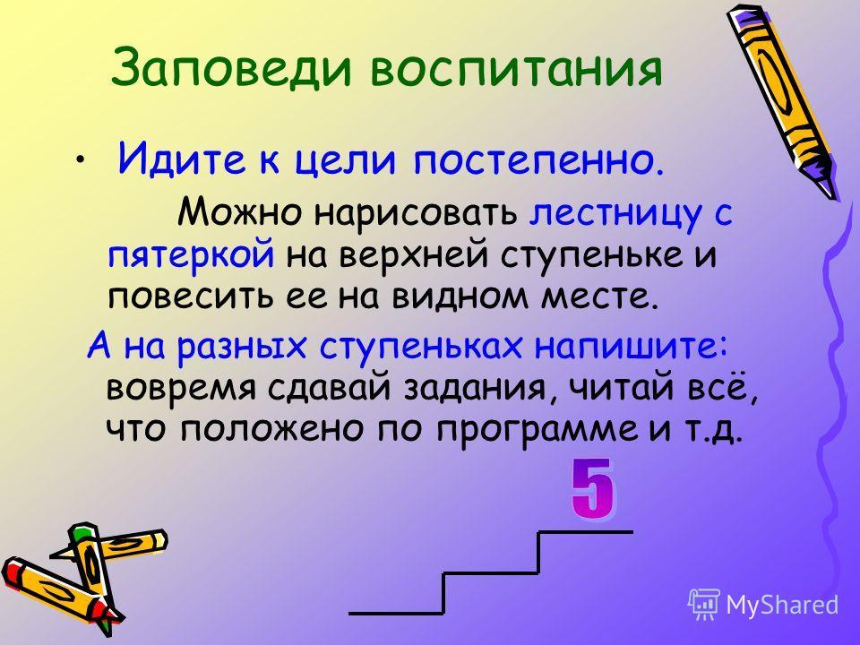 Идите к цели постепенно. Можно нарисовать лестницу с пятеркой на верхней ступеньке и повесить ее на видном месте. А на разных ступеньках напишите: вовремя сдавай задания, читай всё, что положено по программе и т.д.