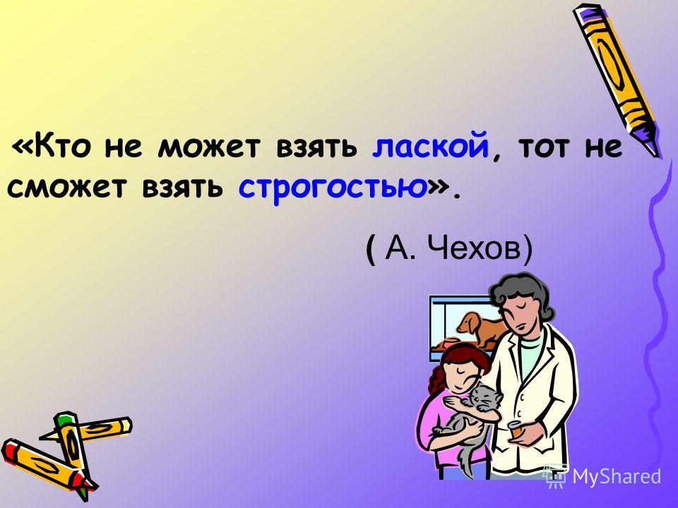«Кто не может взять лаской, тот не сможет взять строгостью». ( А. Чехов)