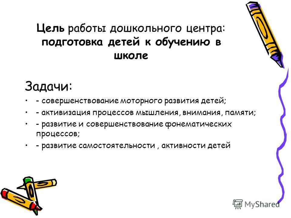 Цель работы дошкольного центра: подготовка детей к обучению в школе Задачи: - совершенствование моторного развития детей; - активизация процессов мышления, внимания, памяти; - развитие и совершенствование фонематических процессов; - развитие самостоя