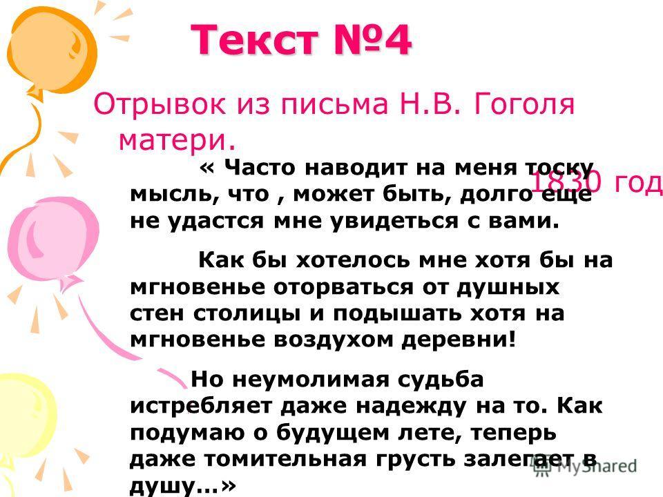 Отрывок из письма Н.В. Гоголя матери. 1830 год Текст 4 « Часто наводит на меня тоску мысль, что, может быть, долго еще не удастся мне увидеться с вами. Как бы хотелось мне хотя бы на мгновенье оторваться от душных стен столицы и подышать хотя на мгно