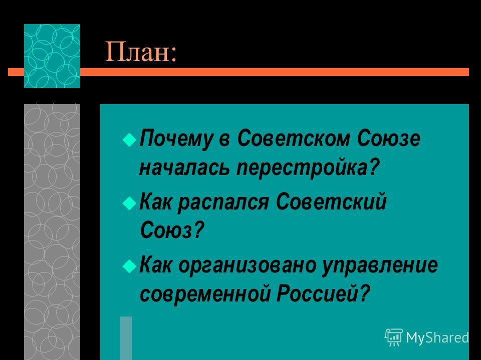 План: Почему в Советском Союзе началась перестройка? Как распался Советский Союз? Как организовано управление современной Россией?