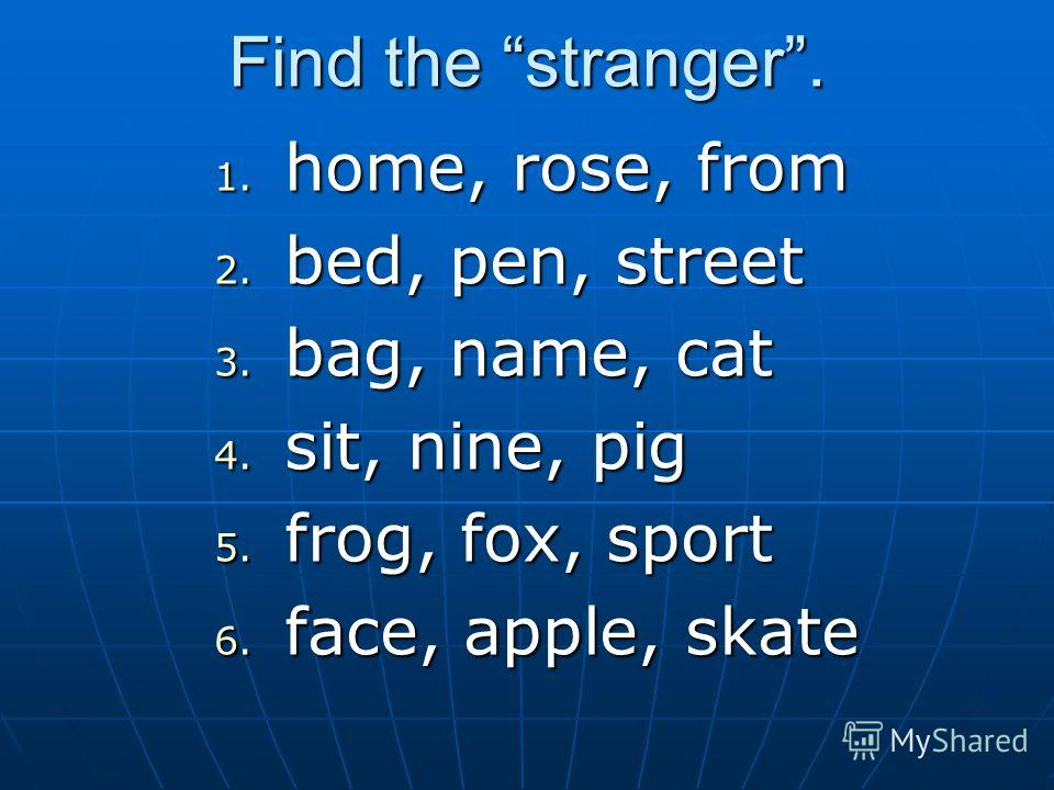 Find the stranger. 1. home, rose, from 2. bed, pen, street 3. bag, name, cat 4. sit, nine, pig 5. frog, fox, sport 6. face, apple, skate