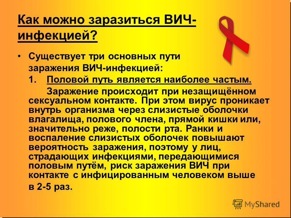 Как можно заразиться ВИЧ- инфекцией? Существует три основных пути заражения ВИЧ-инфекцией: 1. Половой путь является наиболее частым. Заражение происходит при незащищённом сексуальном контакте. При этом вирус проникает внутрь организма через слизистые