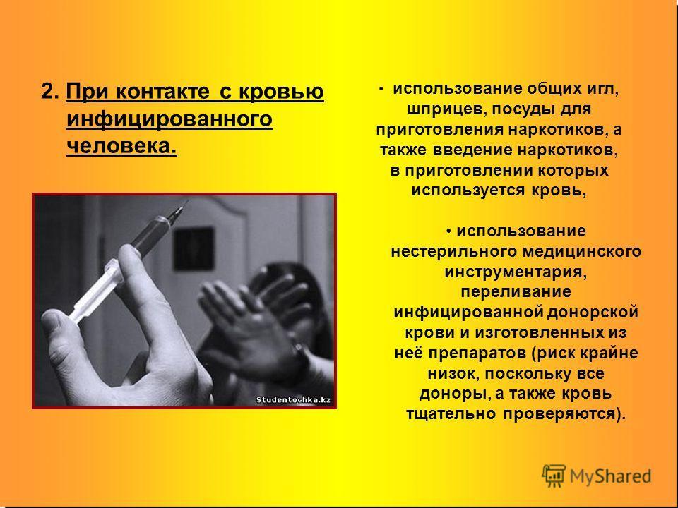 2. При контакте с кровью инфицированного человека. использование общих игл, шприцев, посуды для приготовления наркотиков, а также введение наркотиков, в приготовлении которых используется кровь, использование нестерильного медицинского инструментария