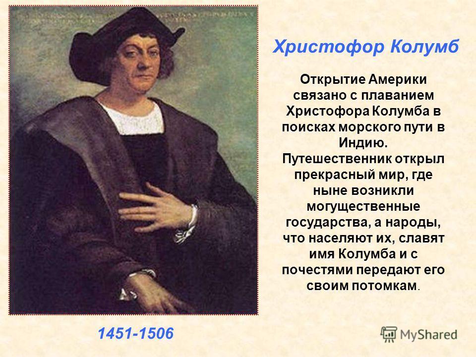 Открытие Америки связано с плаванием Христофора Колумба в поисках морского пути в Индию. Путешественник открыл прекрасный мир, где ныне возникли могущественные государства, а народы, что населяют их, славят имя Колумба и с почестями передают его свои
