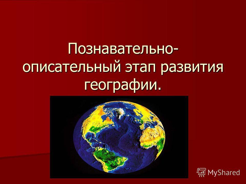 Познавательно- описательный этап развития географии.