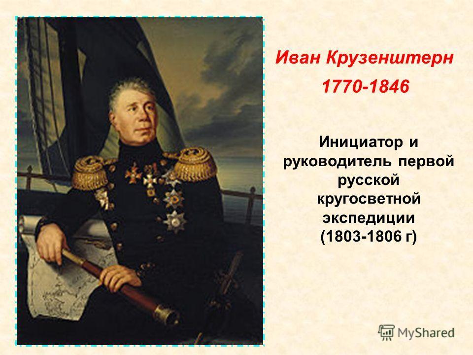 Инициатор и руководитель первой русской кругосветной экспедиции (1803-1806 г) Иван Крузенштерн 1770-1846