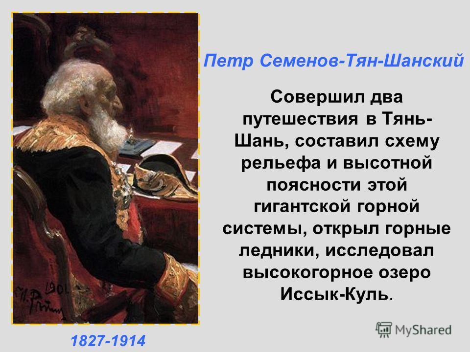Совершил два путешествия в Тянь- Шань, составил схему рельефа и высотной поясности этой гигантской горной системы, открыл горные ледники, исследовал высокогорное озеро Иссык-Куль. Петр Семенов-Тян-Шанский 1827-1914