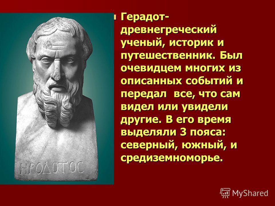 Герадот- древнегреческий ученый, историк и путешественник. Был очевидцем многих из описанных событий и передал все, что сам видел или увидели другие. В его время выделяли 3 пояса: северный, южный, и средиземноморье. Герадот- древнегреческий ученый, и