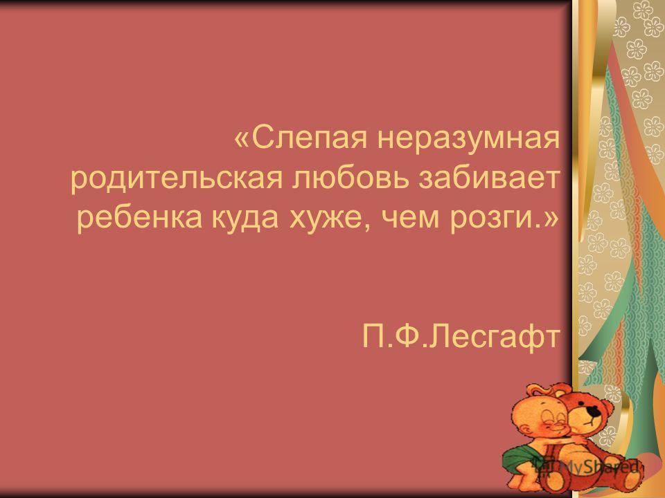 «Слепая неразумная родительская любовь забивает ребенка куда хуже, чем розги.» П.Ф.Лесгафт
