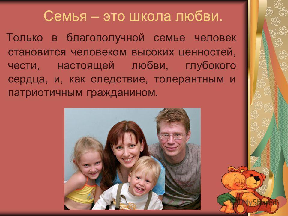 Семья – это школа любви. Только в благополучной семье человек становится человеком высоких ценностей, чести, настоящей любви, глубокого сердца, и, как следствие, толерантным и патриотичным гражданином.