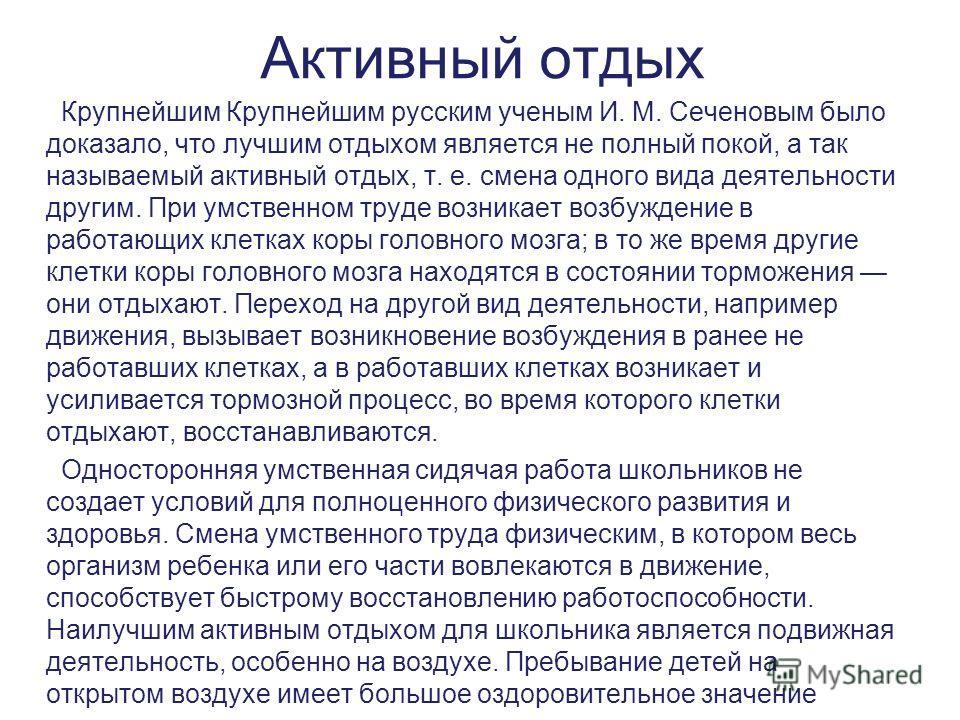 Активный отдых Крупнейшим Крупнейшим русским ученым И. М. Сеченовым было доказало, что лучшим отдыхом является не полный покой, а так называемый активный отдых, т. е. смена одного вида деятельности другим. При умственном труде возникает возбуждение в