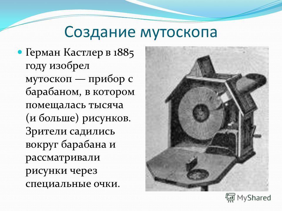 Создание мутоскопа Герман Кастлер в 1885 году изобрел мутоскоп прибор с барабаном, в котором помещалась тысяча (и больше) рисунков. Зрители садились вокруг барабана и рассматривали рисунки через специальные очки.