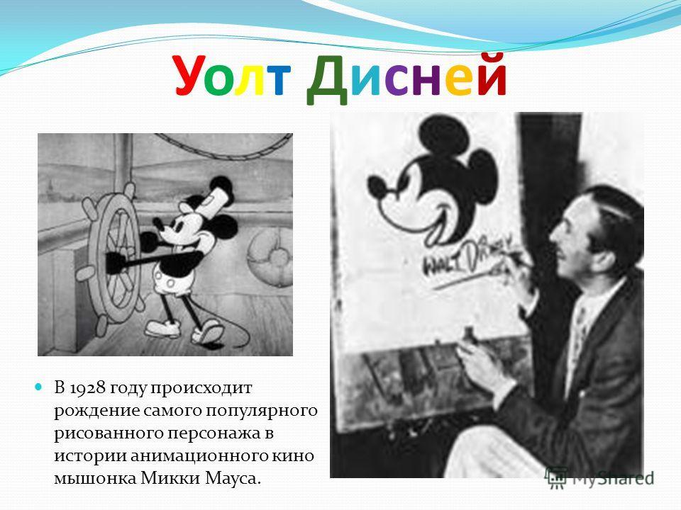 Уолт Дисней Уолт Дисней В 1928 году происходит рождение самого популярного рисованного персонажа в истории анимационного кино мышонка Микки Мауса.