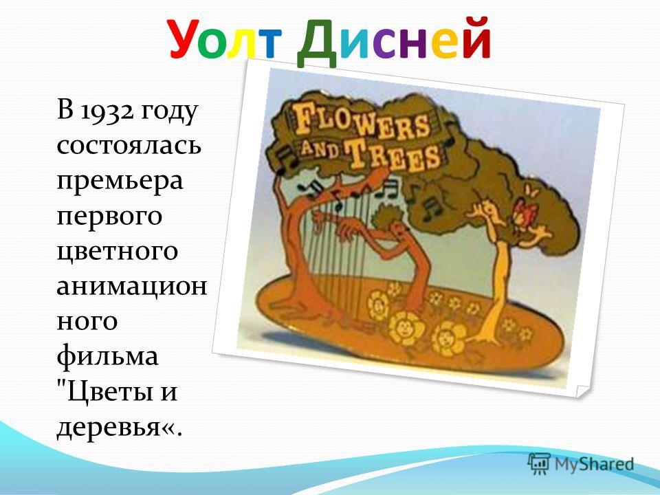 Уолт Дисней Уолт Дисней В 1932 году состоялась премьера первого цветного анимационного фильма Цветы и деревья«.
