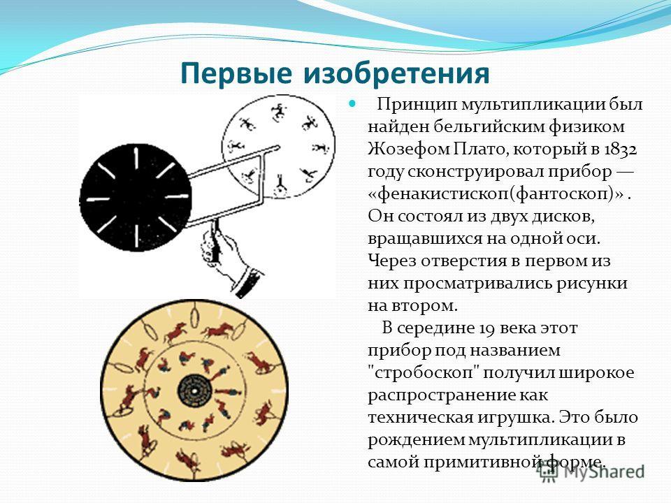 Первые изобретения Принцип мультипликации был найден бельгийским физиком Жозефом Плато, который в 1832 году сконструировал прибор «фенакистископ(фантоскоп)». Он состоял из двух дисков, вращавшихся на одной оси. Через отверстия в первом из них просмат