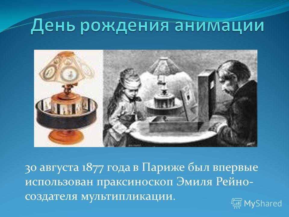 30 августа 1877 года в Париже был впервые использован праксиноскоп Эмиля Рейно- создателя мультипликации.