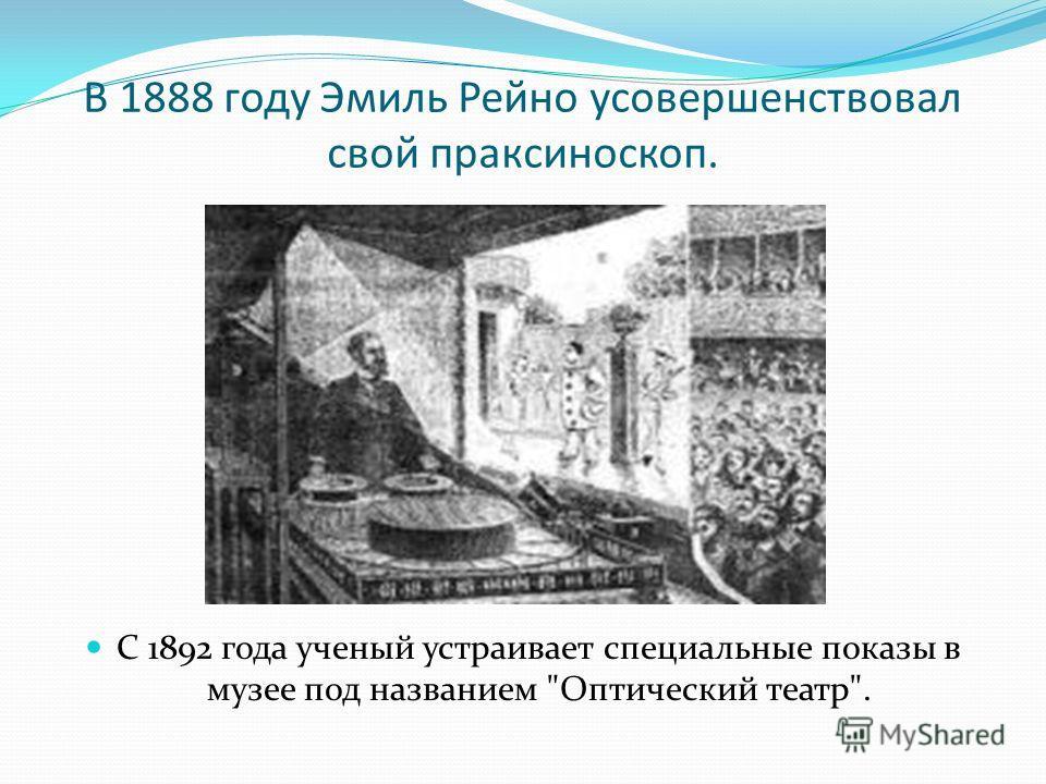В 1888 году Эмиль Рейно усовершенствовал свой праксиноскоп. С 1892 года ученый устраивает специальные показы в музее под названием Оптический театр.
