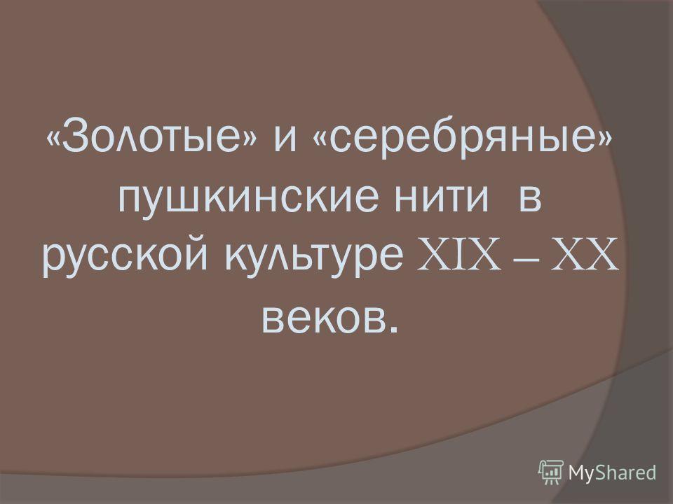 «Золотые» и «серебряные» пушкинские нити в русской культуре XIX – XX веков.