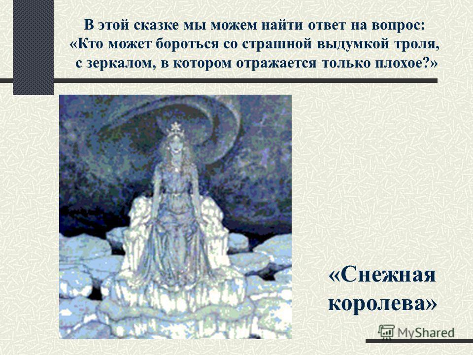 В этой сказке мы можем найти ответ на вопрос: «Кто может бороться со страшной выдумкой тролля, с зеркалом, в котором отражается только плохое?» «Снежная королева»