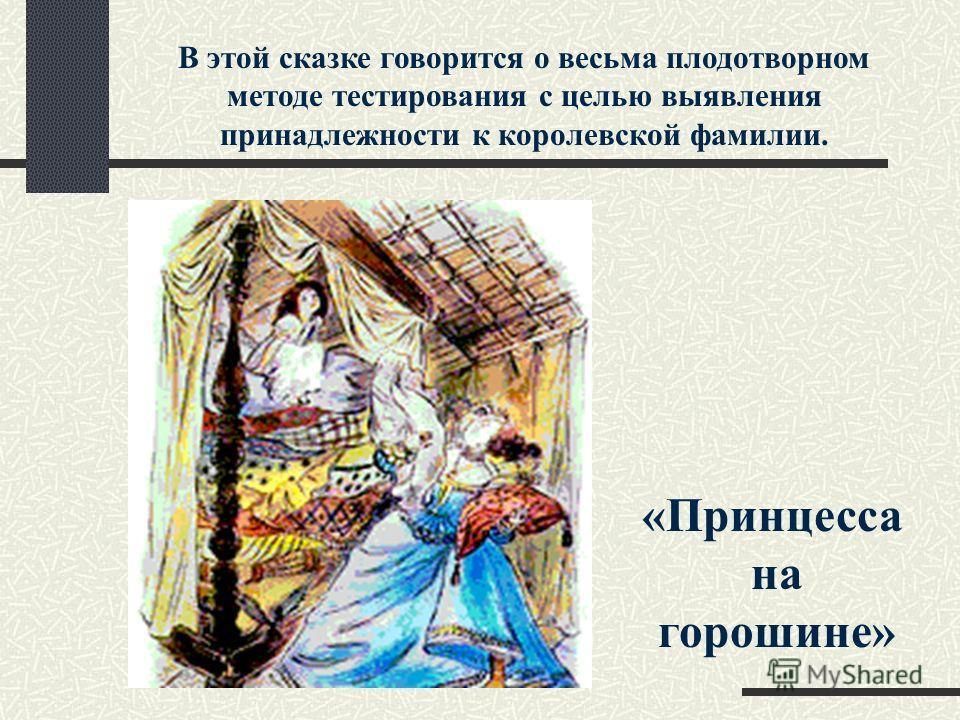 «Принцесса на горошине» В этой сказке говорится о весьма плодотворном методе тестирования с целью выявления принадлежности к королевской фамилии.