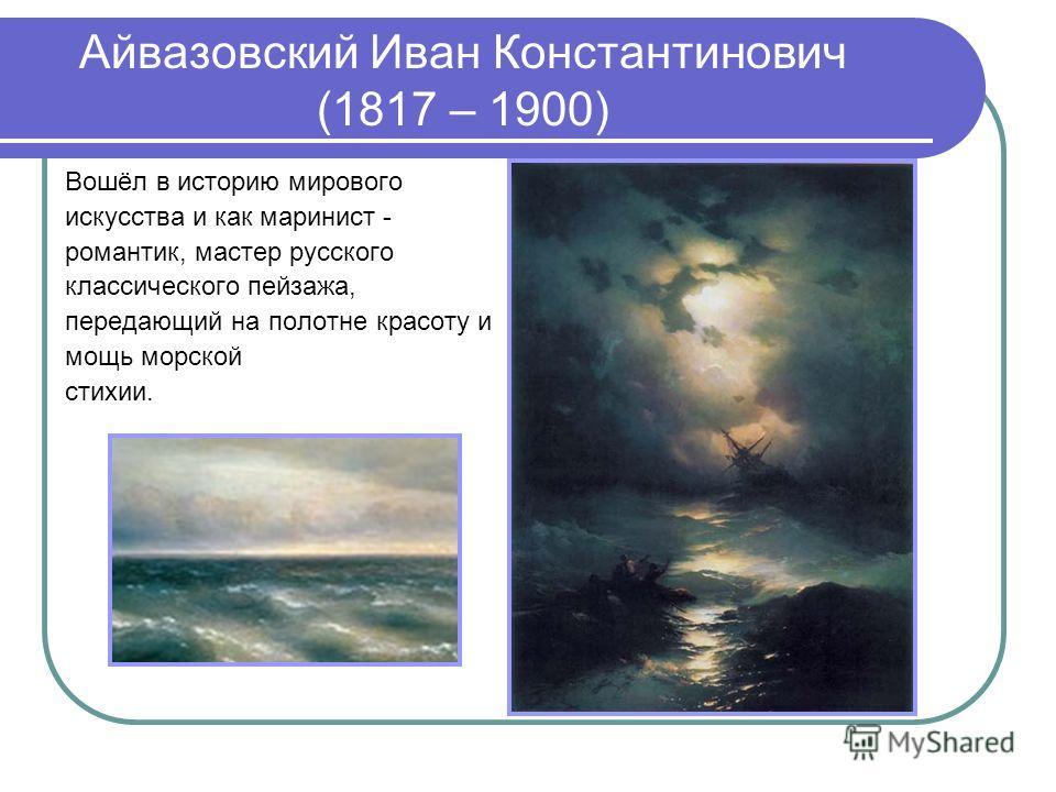 Айвазовский Иван Константинович (1817 – 1900) Вошёл в историю мирового искусства и как маринист - романтик, мастер русского классического пейзажа, передающий на полотне красоту и мощь морской стихии.