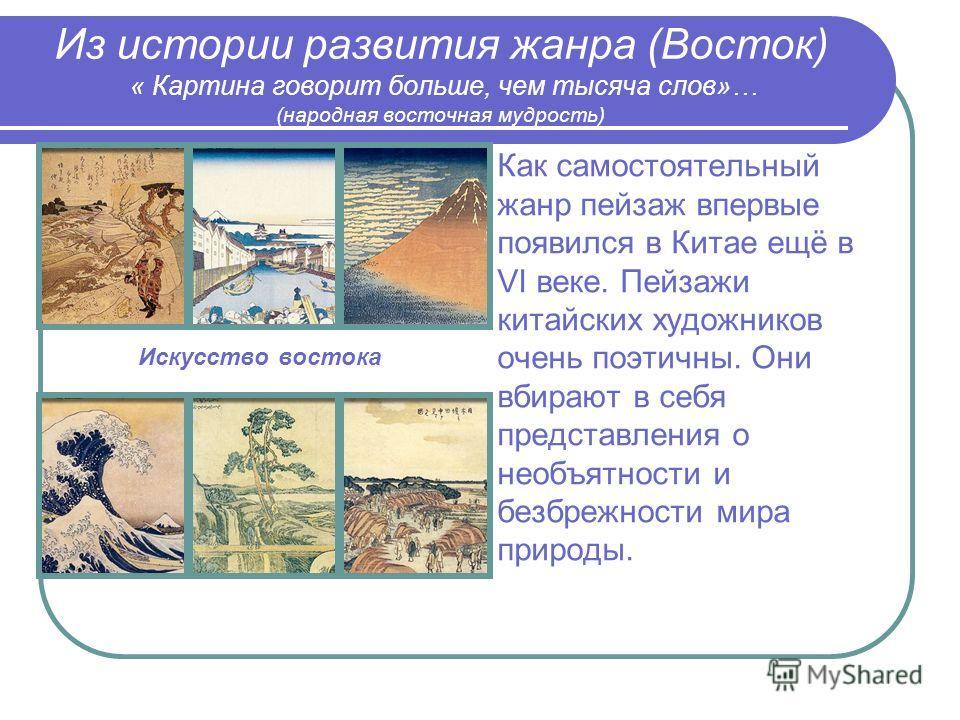 Из истории развития жанра (Восток) « Картина говорит больше, чем тысяча слов»… (народная восточная мудрость) Как самостоятельный жанр пейзаж впервые появился в Китае ещё в VI веке. Пейзажи китайских художников очень поэтичны. Они вбирают в себя предс