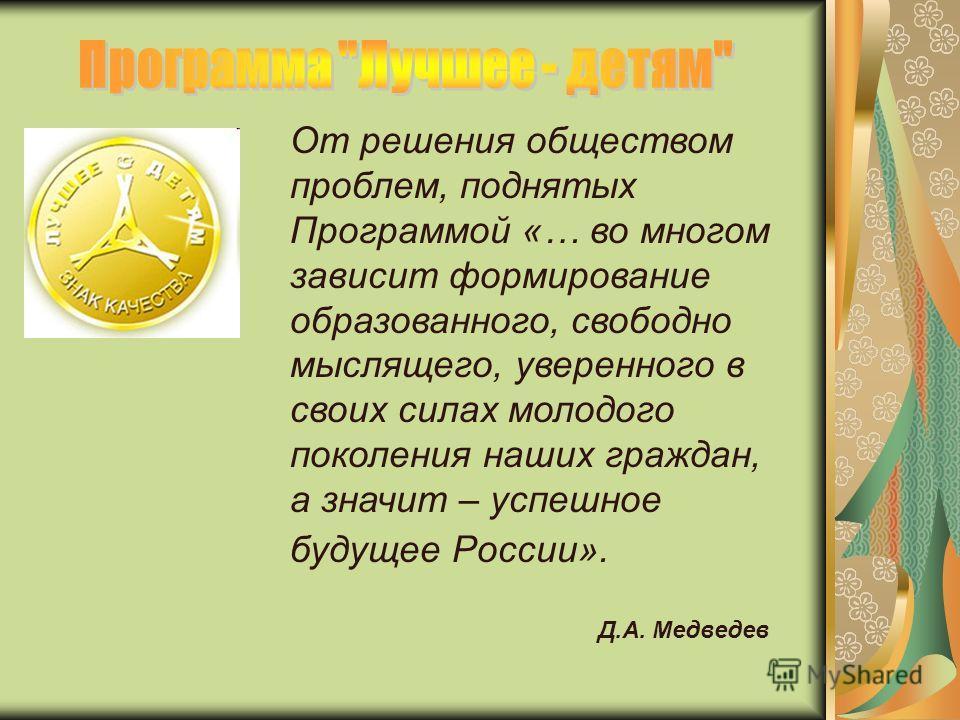 От решения обществом проблем, поднятых Программой «… во многом зависит формирование образованного, свободно мыслящего, уверенного в своих силах молодого поколения наших граждан, а значит – успешное будущее России». Д.А. Медведев