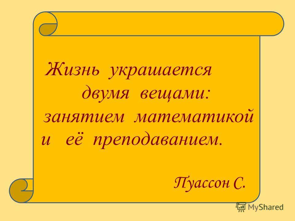 Жизнь украшается двумя вещами: занятием математикой и её преподаванием. Пуассон С.