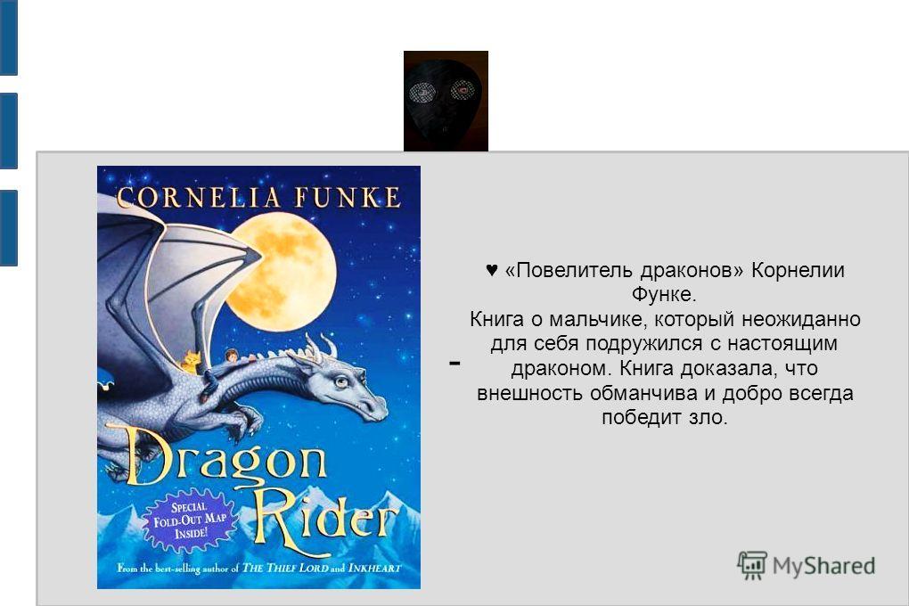 - «Повелитель драконов» Корнелии Функе. Книга о мальчике, который неожиданно для себя подружился с настоящим драконом. Книга доказала, что внешность обманчива и добро всегда победит зло.