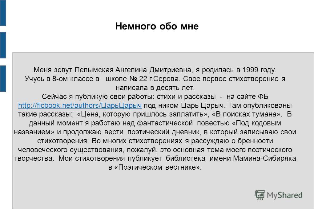 Немного обо мне Меня зовут Пелымская Ангелина Дмитриевна, я родилась в 1999 году. Учусь в 8-ом классе в школе 22 г.Серова. Свое первое стихотворение я написала в десять лет. Сейчас я публикую свои работы: стихи и рассказы - на сайте ФБ http://ficbook
