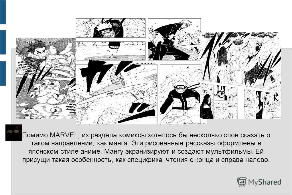 Помимо MARVEL, из раздела комиксы хотелось бы несколько слов сказать о таком направлении, как манга. Эти рисованные рассказы оформлены в японском стиле аниме. Мангу экранизируют и создают мультфильмы. Ей присущи такая особенность, как специфика чтени