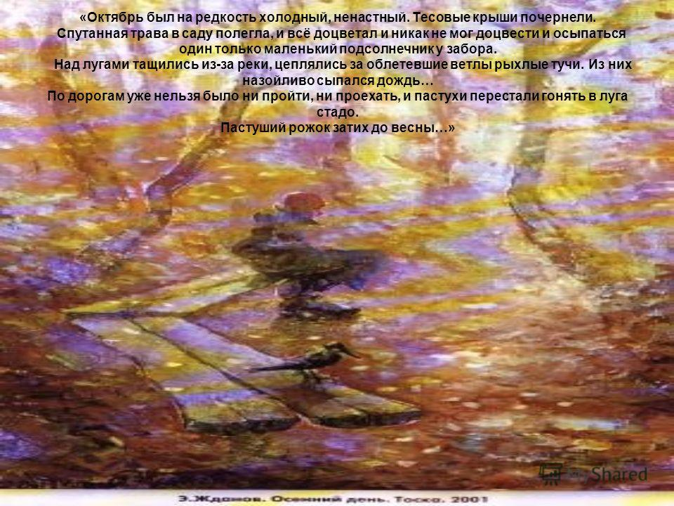 «Октябрь был на редкость холодный, ненастный. Тесовые крыши почернели. Спутанная трава в саду полегла, и всё доцветал и никак не мог доцвести и осыпаться один только маленький подсолнечник у забора. Над лугами тащились из-за реки, цеплялись за облете