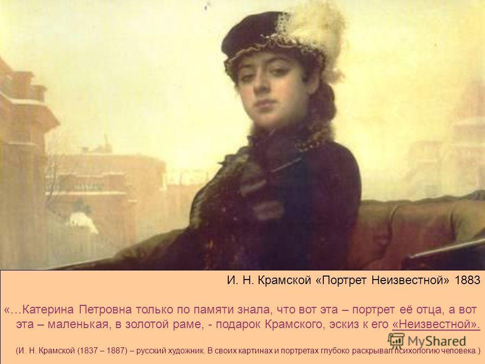 И. Н. Крамской «Портрет Неизвестной» 1883 «…Катерина Петровна только по памяти знала, что вот эта – портрет её отца, а вот эта – маленькая, в золотой раме, - подарок Крамского, эскиз к его «Неизвестной». (И. Н. Крамской (1837 – 1887) – русский художн