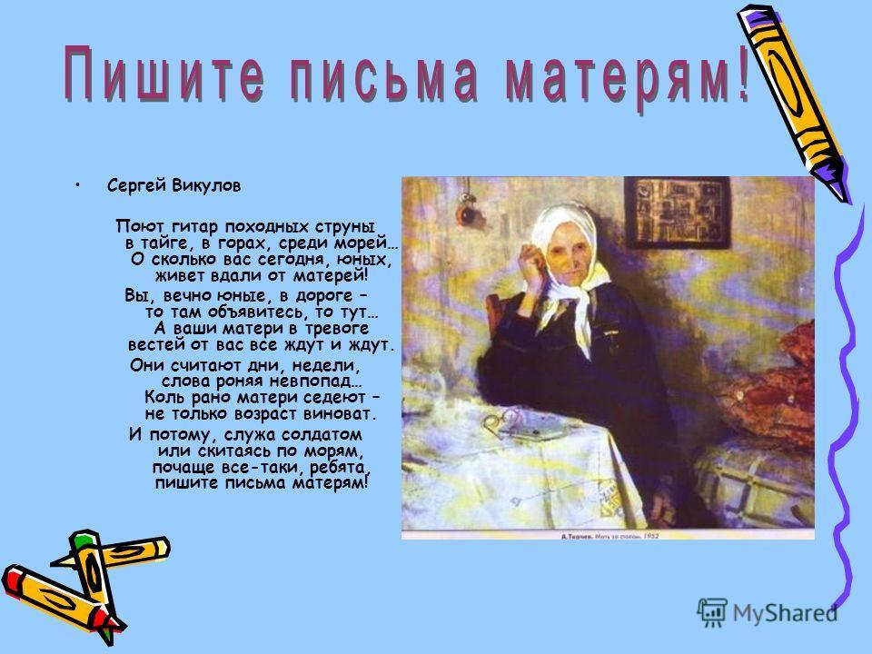 Сергей Викулов Поют гитар походных струны в тайге, в горах, среди морей… О сколько вас сегодня, юных, живет вдали от матерей! Вы, вечно юные, в дороге – то там объявитесь, то тут… А ваши матери в тревоге вестей от вас все ждут и ждут. Они считают дни
