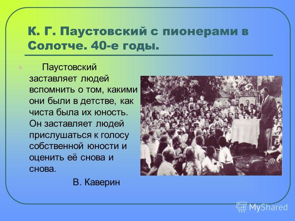 К. Г. Паустовский с пионерами в Солотче. 40-е годы. Паустовский заставляет людей вспомнить о том, какими они были в детстве, как чиста была их юность. Он заставляет людей прислушаться к голосу собственной юности и оценить её снова и снова. В. Каверин
