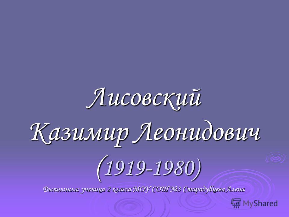 Лисовский Казимир Леонидович ( 1919-1980) Выполнила: ученица 2 класса МОУ СОШ 3 Стародубцева Алена