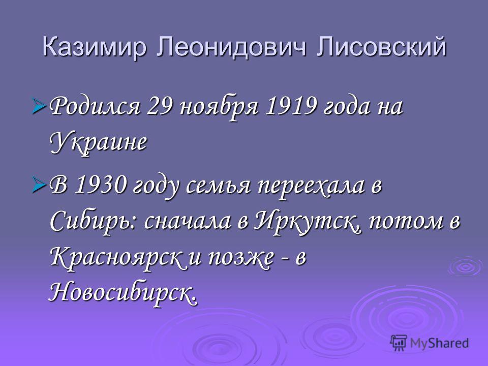 Казимир Леонидович Лисовский Родился 29 ноября 1919 года на Украине Родился 29 ноября 1919 года на Украине В 1930 году семья переехала в Сибирь: сначала в Иркутск, потом в Красноярск и позже - в Новосибирск. В 1930 году семья переехала в Сибирь: снач