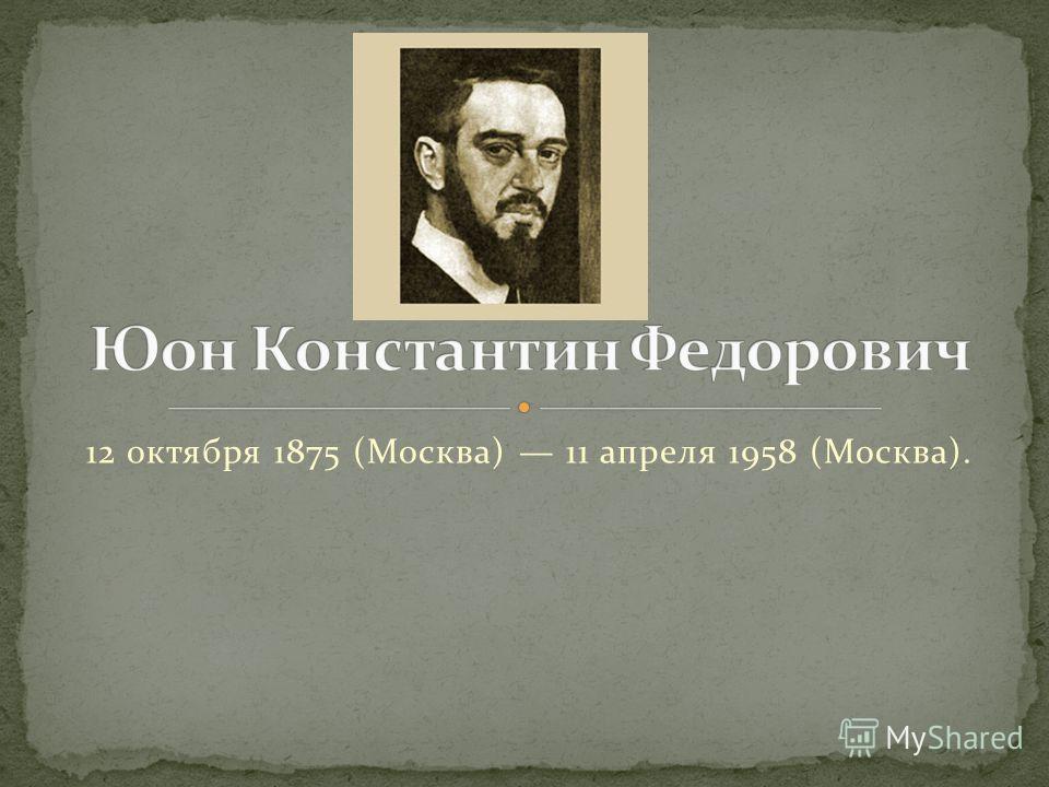 12 октября 1875 (Москва) 11 апреля 1958 (Москва).