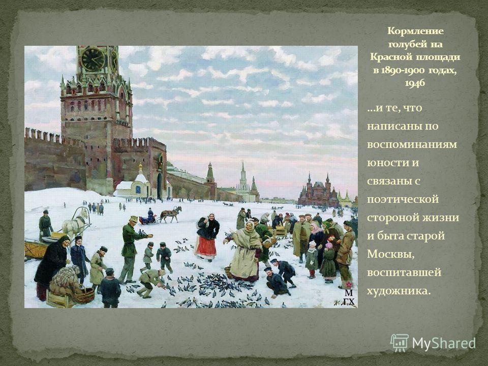 …и те, что написаны по воспоминаниям юности и связаны с поэтической стороной жизни и быта старой Москвы, воспитавшей художника.