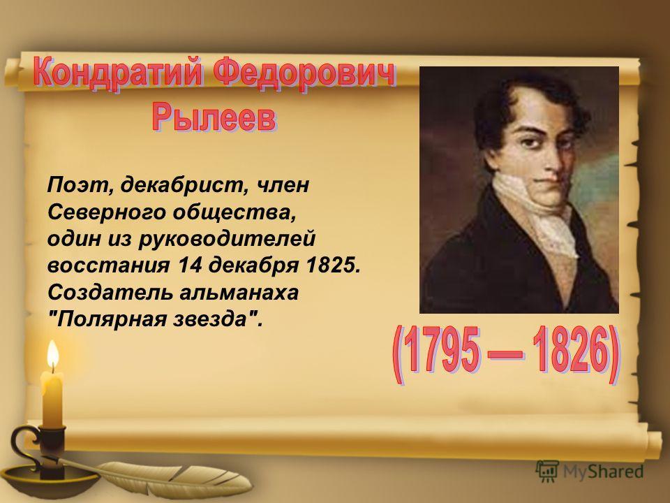 Поэт, декабрист, член Северного общества, один из руководителей восстания 14 декабря 1825. Создатель альманаха Полярная звезда.