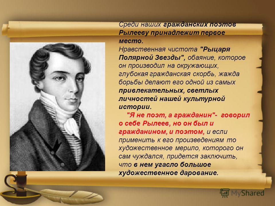 Среди наших гражданских поэтов Рылееву принадлежит первое место. Нравственная чистота