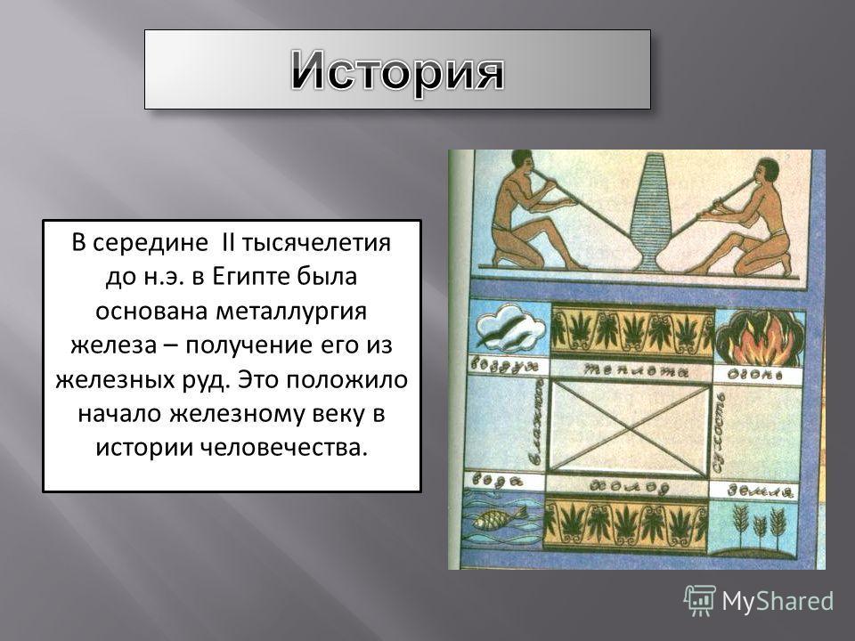 В середине II тысячелетия до н.э. в Египте была основана металлургия железа – получение его из железных руд. Это положило начало железному веку в истории человечества.