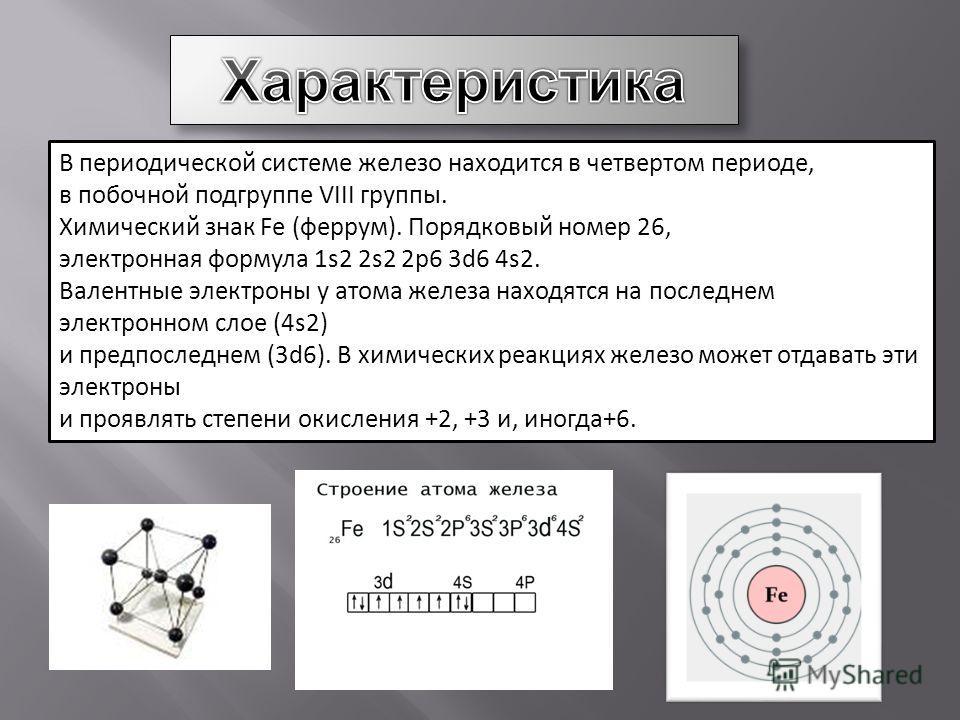 В периодической системе железо находится в четвертом периоде, в побочной подгруппе VIII группы. Химический знак Fe (феррум). Порядковый номер 26, электронная формула 1s2 2s2 2p6 3d6 4s2. Валентные электроны у атома железа находятся на последнем элект