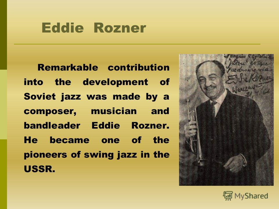 Eddie Rozner Remarkable contribution into the development of Soviet jazz was made by a composer, musician and bandleader Eddie Rozner. He became one of the pioneers of swing jazz in the USSR.