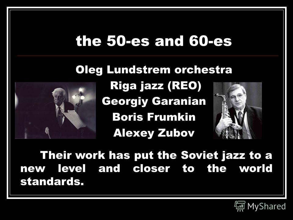 the 50-es and 60-es Oleg Lundstrem orchestra Riga jazz (REO) Georgiy Garanian Boris Frumkin Alexey Zubov Their work has put the Soviet jazz to a new level and closer to the world standards.