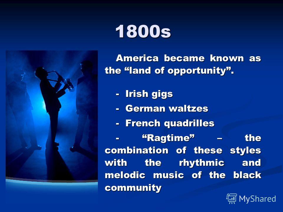 America became known as the land of opportunity. - Irish gigs - German waltzes - French quadrilles - Ragtime – the combination of these styles with the rhythmic and melodic music of the black community 1800s